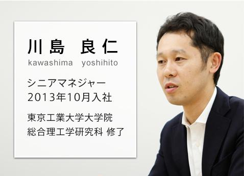 さまざまな社員が、夢や目標を達成できる場所を作りたい 川島 良仁 kawashima yoshihito シニアマネジャー 2013年10月入社 東京工業大学大学院  総合理工学研究科修了