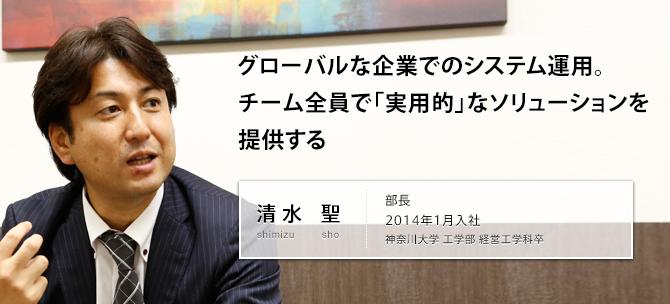 グローバルな企業でのシステム運用。チーム全員で「実用的」なソリューションを提供する 清水 聖 shimizu sho 部長 2014年1月入社 神奈川大学 工学部 経営工学科卒